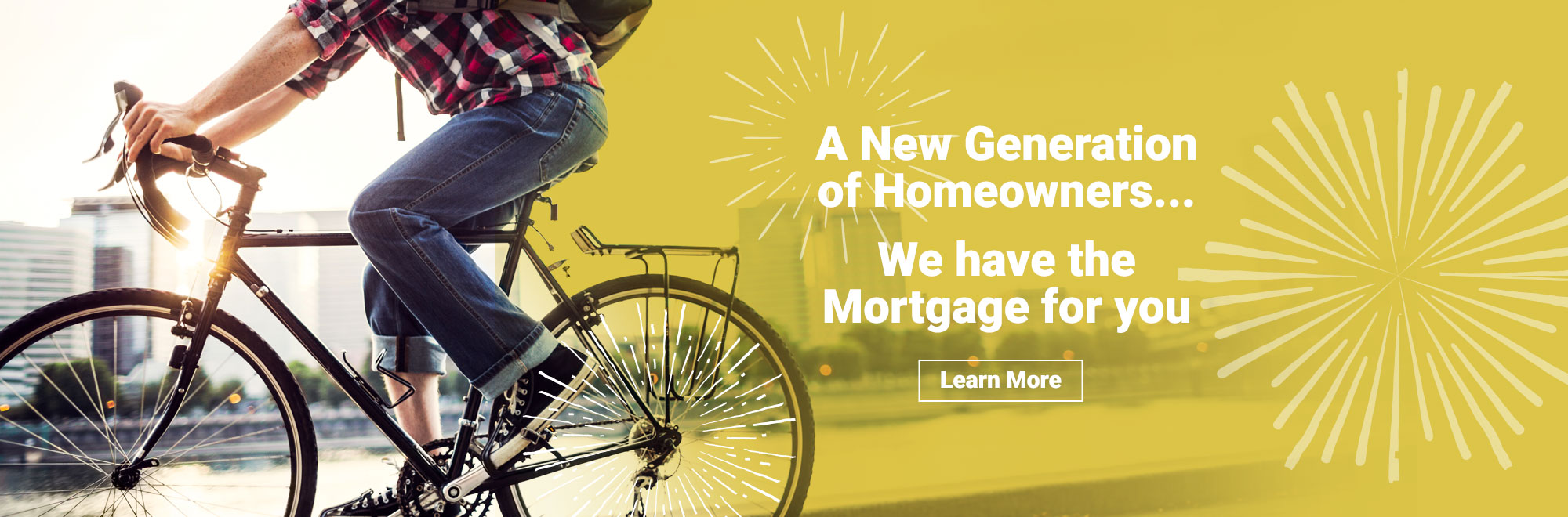 A New Generation of Homeowners... We Have the Mortgage for You